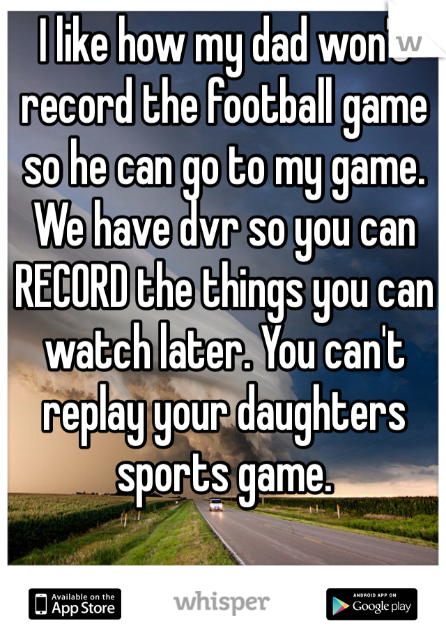I like how my dad won't record the football game so he can go to my game. We have dvr so you can RECORD the things you can watch later. You can't replay your daughters sports game.