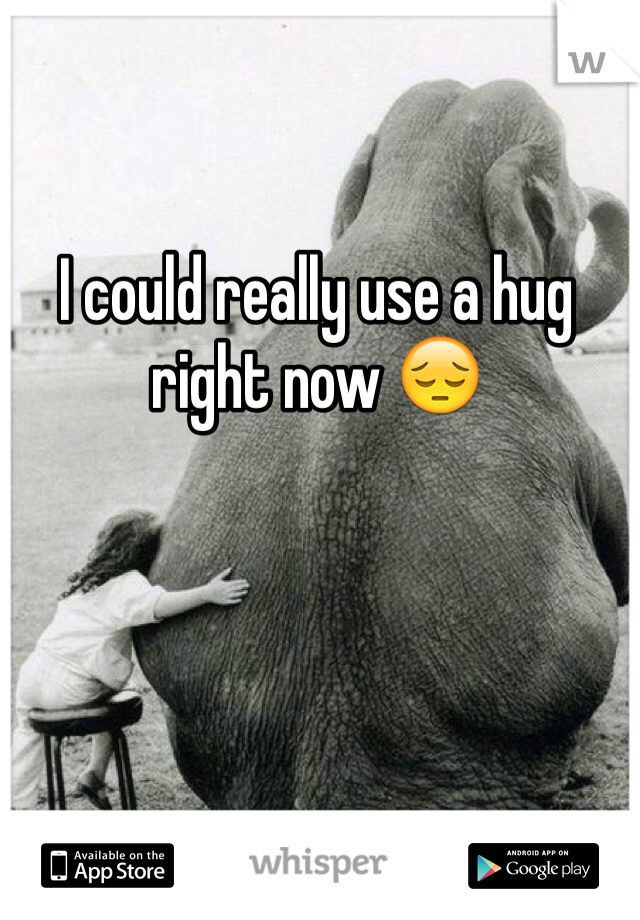 I could really use a hug right now 😔