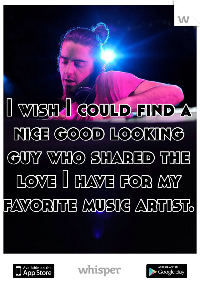 I wish I could find a nice good looking guy who shared the love I have for my favorite music artist.