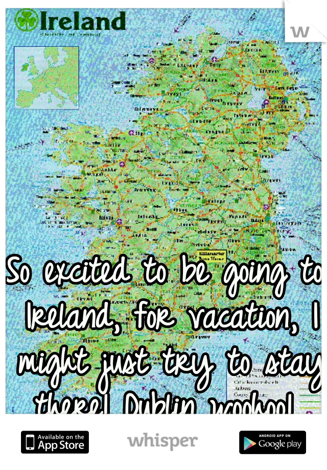 So excited to be going to Ireland, for vacation, I might just try to stay there! Dublin woohoo!