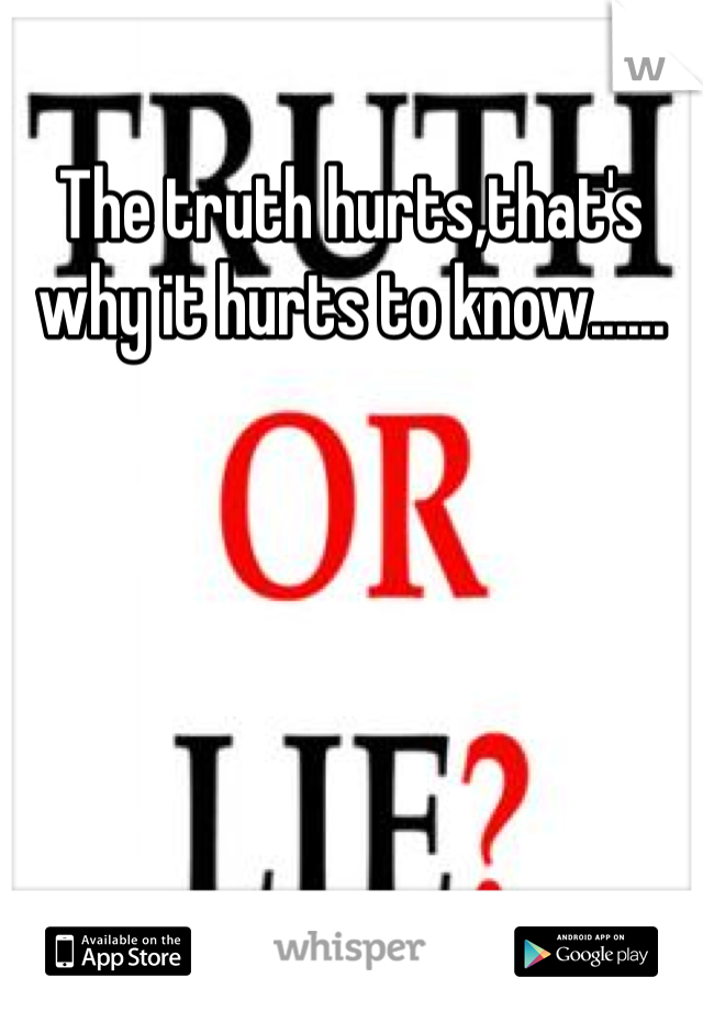 The truth hurts,that's why it hurts to know......