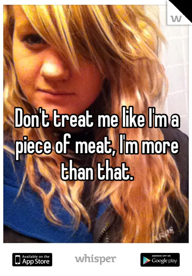 Don't treat me like I'm a piece of meat, I'm more than that.