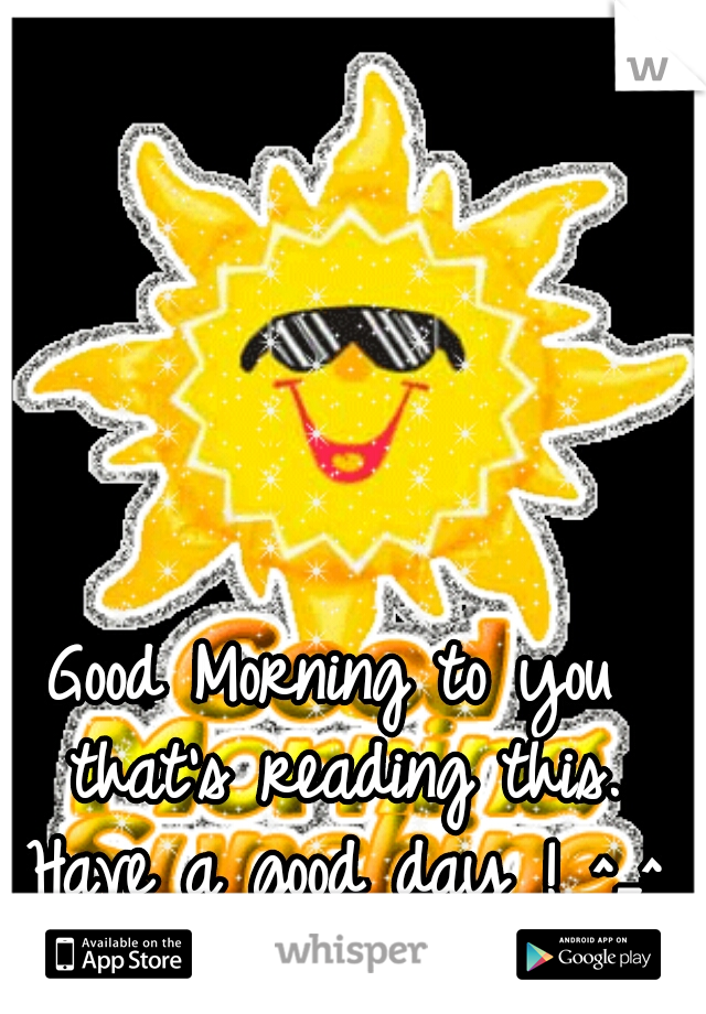 Good Morning to you that's reading this. Have a good day ! ^_^ ♡