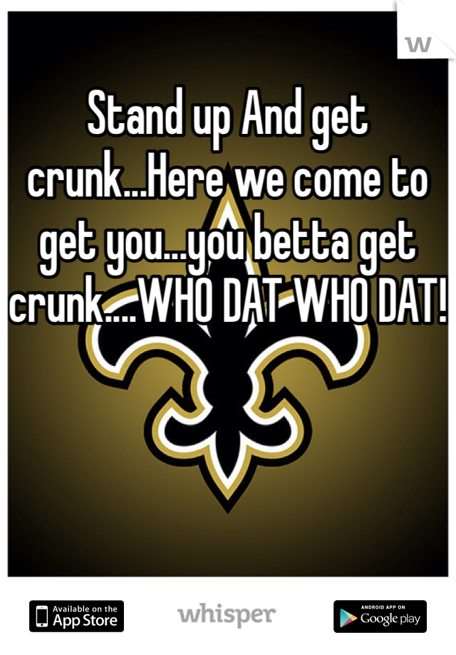 Stand up And get crunk...Here we come to get you...you betta get crunk....WHO DAT WHO DAT!