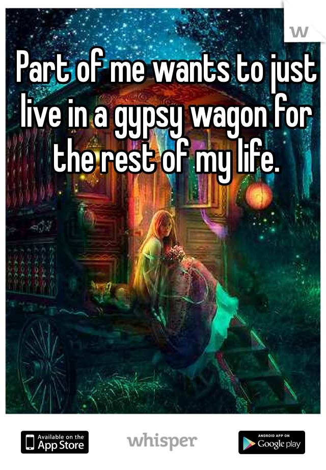 Part of me wants to just live in a gypsy wagon for the rest of my life.