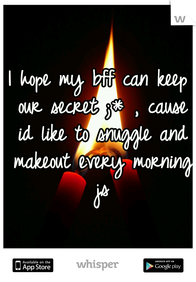 I hope my bff can keep our secret ;* , cause id like to snuggle and makeout every morning js