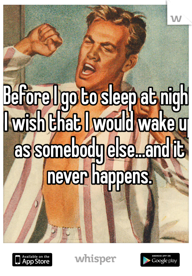 Before I go to sleep at night I wish that I would wake up as somebody else...and it never happens.