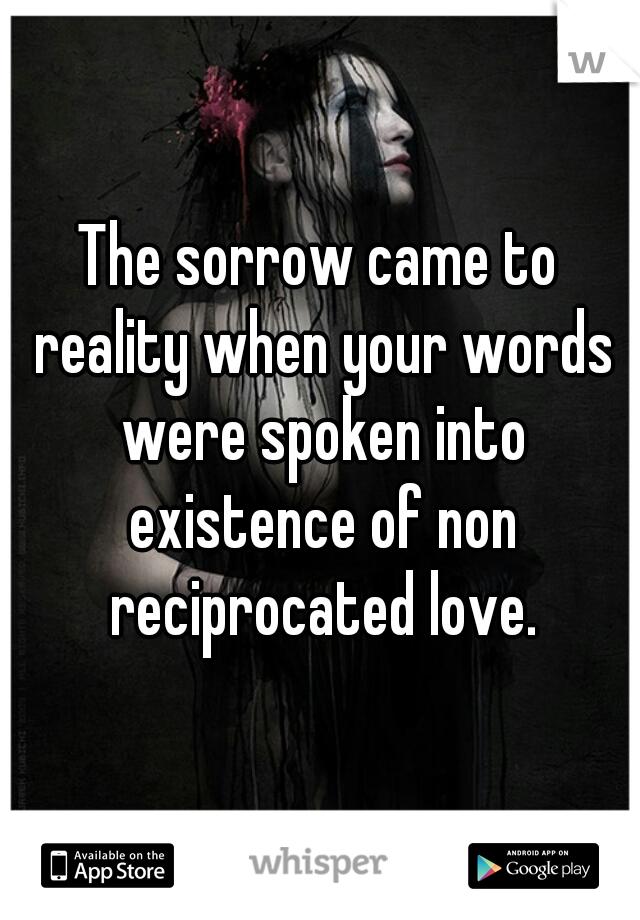 The sorrow came to reality when your words were spoken into existence of non reciprocated love.