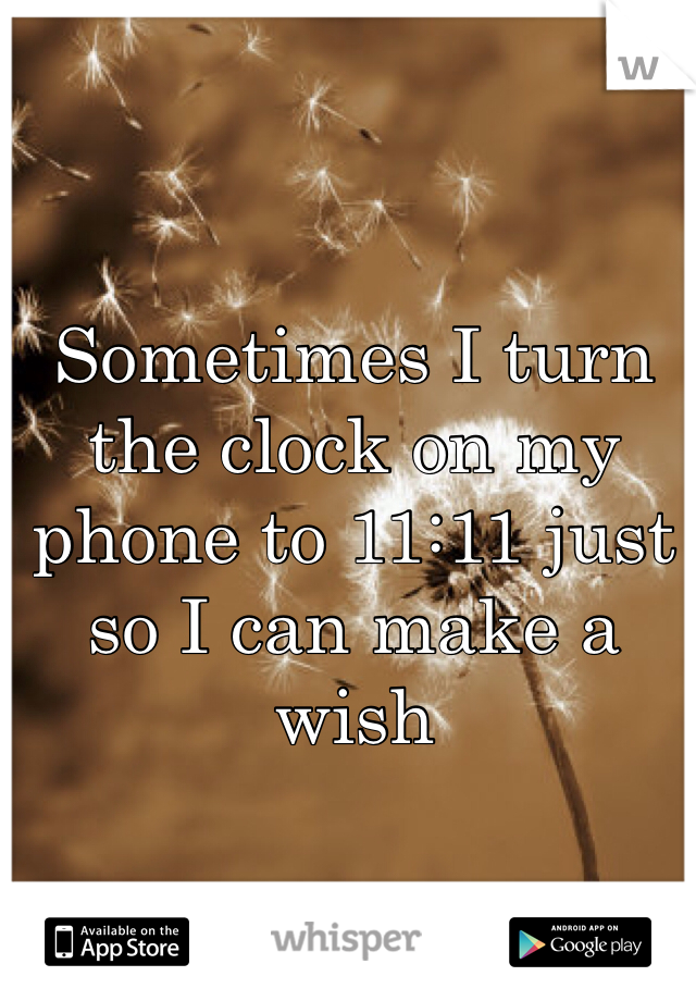 Sometimes I turn the clock on my phone to 11:11 just so I can make a wish