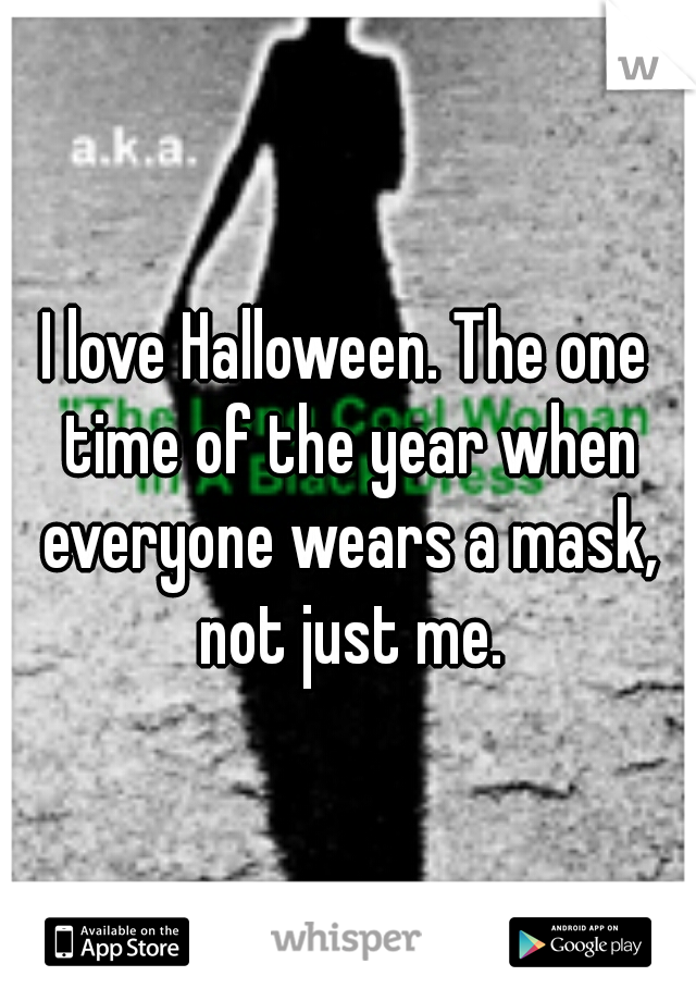 I love Halloween. The one time of the year when everyone wears a mask, not just me.