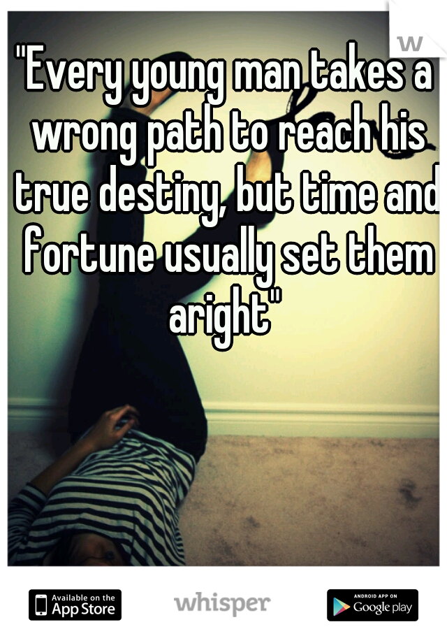 """""""Every young man takes a wrong path to reach his true destiny, but time and fortune usually set them aright"""""""