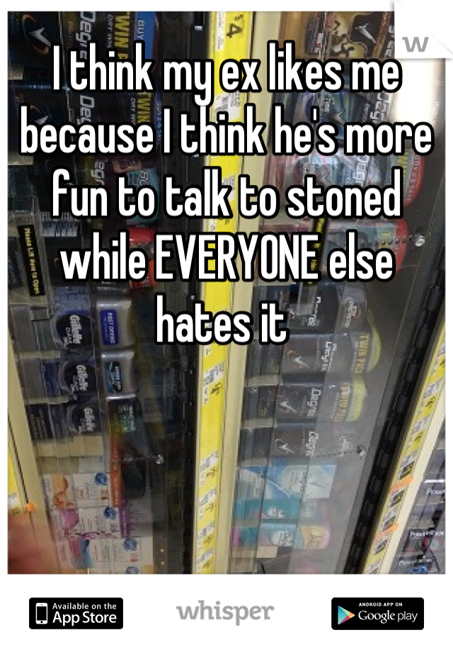 I think my ex likes me because I think he's more fun to talk to stoned while EVERYONE else hates it