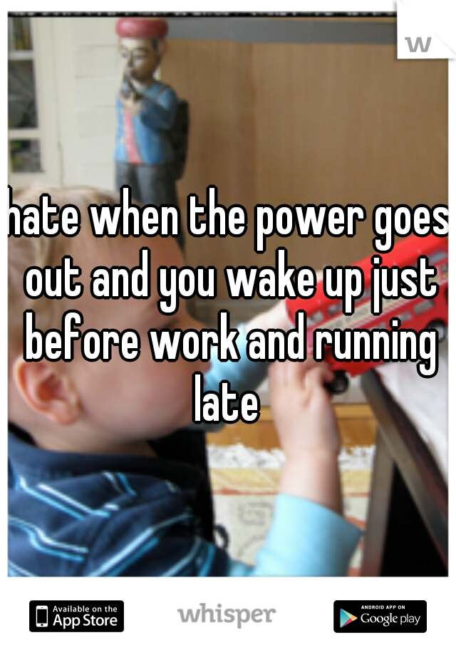 hate when the power goes out and you wake up just before work and running late