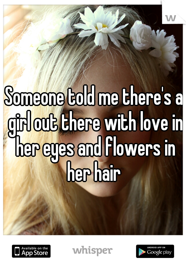 Someone told me there's a girl out there with love in her eyes and flowers in her hair