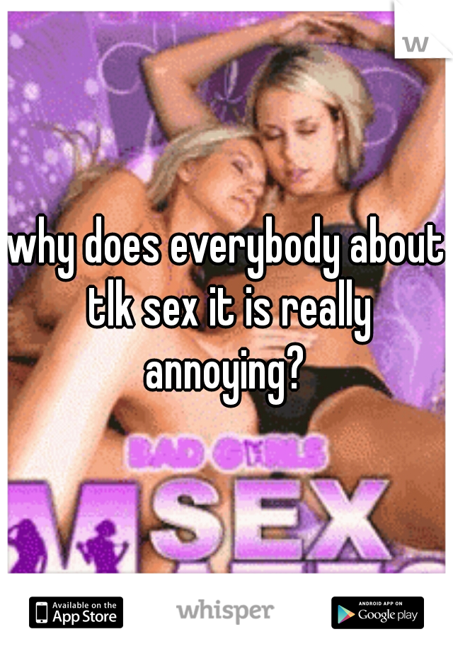 why does everybody about tlk sex it is really annoying?