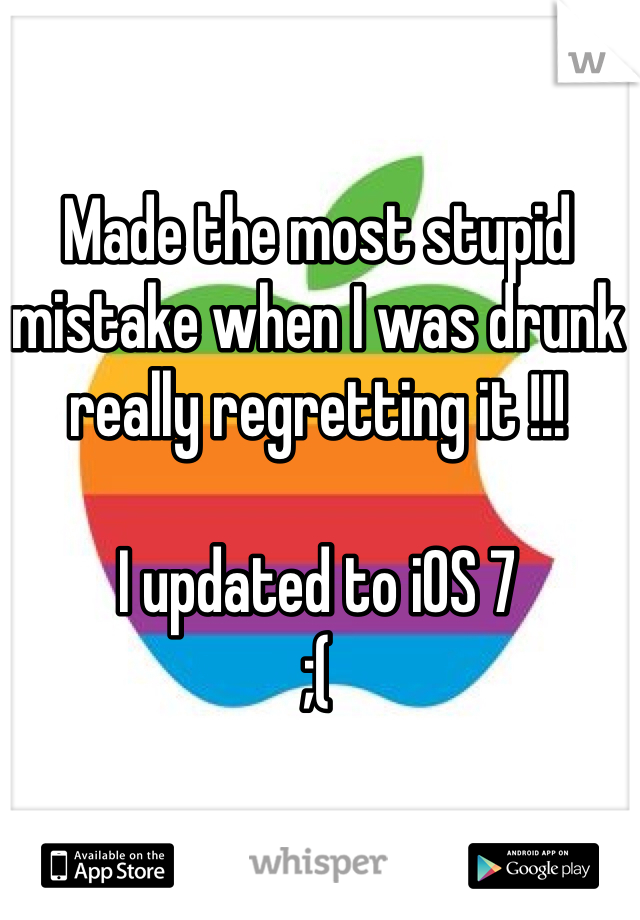 Made the most stupid mistake when I was drunk really regretting it !!!   I updated to iOS 7  ;(