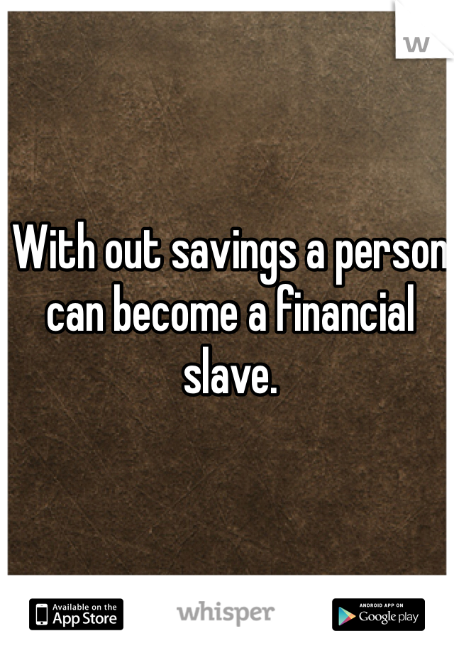 With out savings a person can become a financial slave.