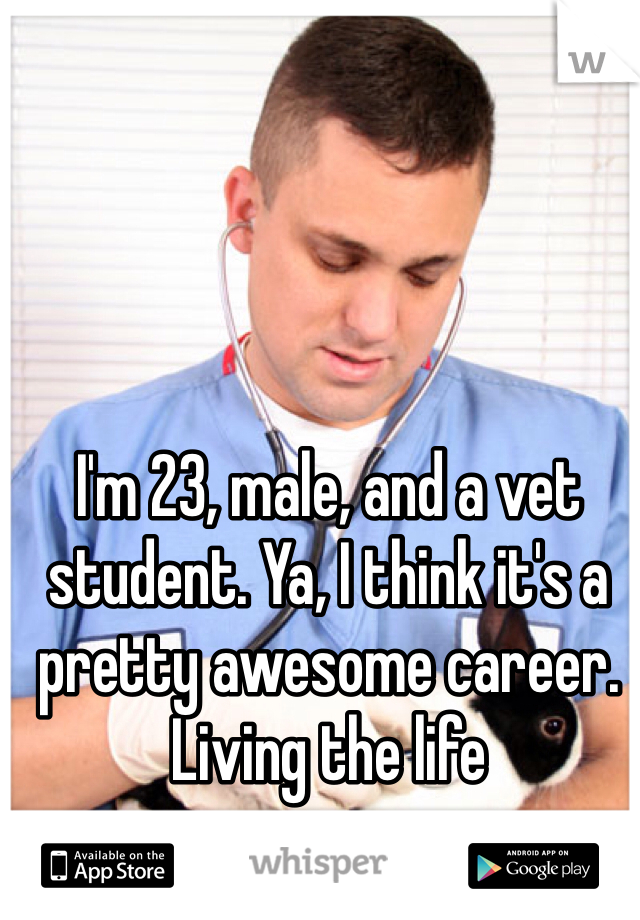 I'm 23, male, and a vet student. Ya, I think it's a pretty awesome career. Living the life