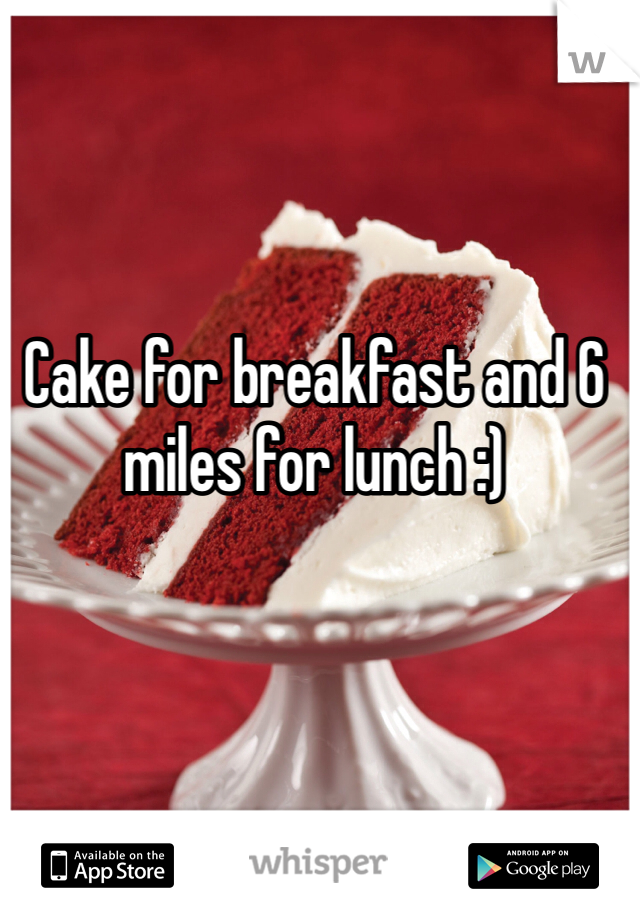 Cake for breakfast and 6 miles for lunch :)