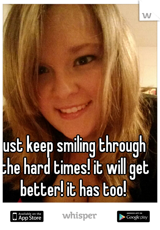 just keep smiling through the hard times! it will get better! it has too!