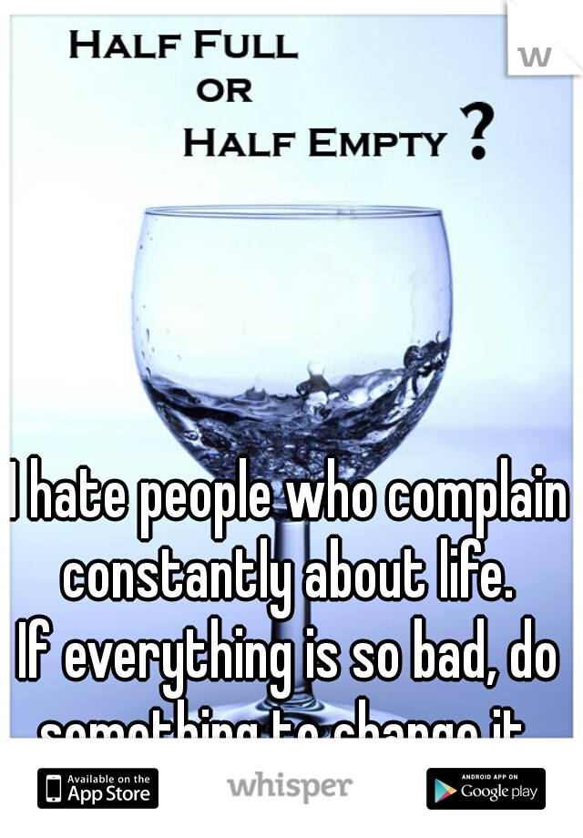 I hate people who complain constantly about life.  If everything is so bad, do something to change it.