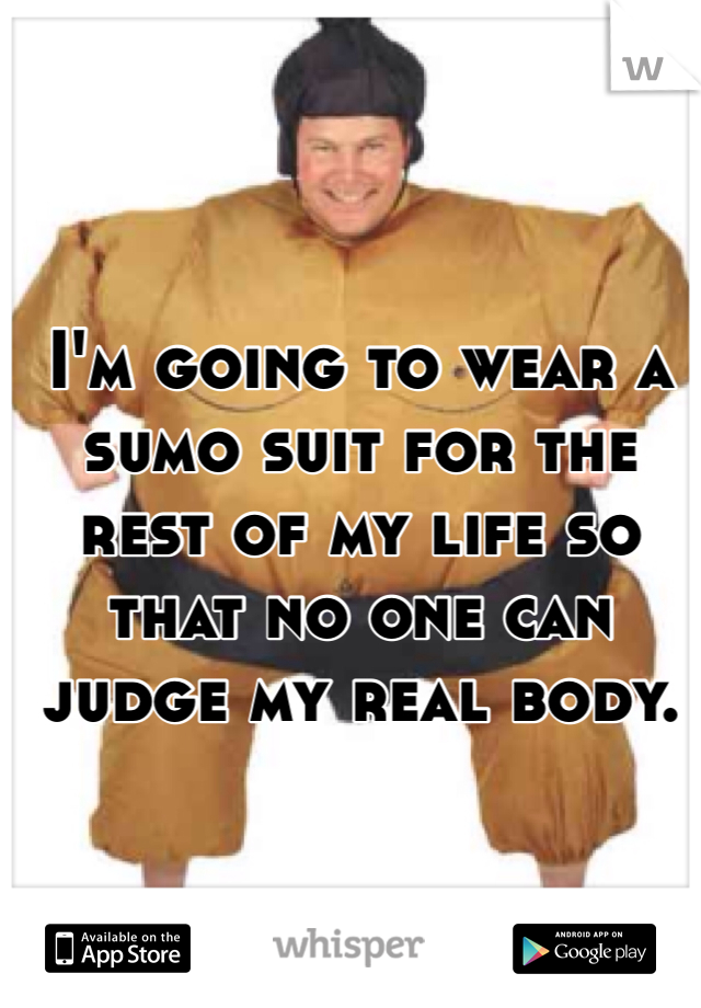 I'm going to wear a sumo suit for the rest of my life so that no one can judge my real body.