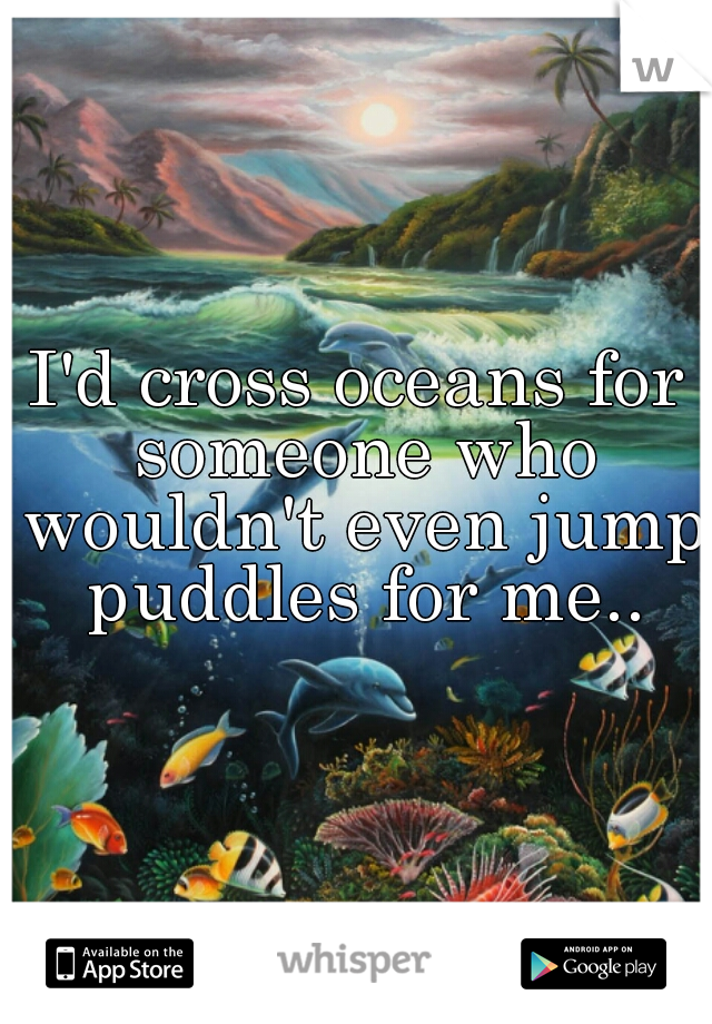 I'd cross oceans for someone who wouldn't even jump puddles for me..