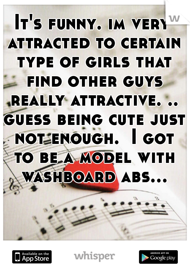 It's funny. im very attracted to certain type of girls that find other guys really attractive. .. guess being cute just not enough.  I got to be a model with washboard abs...