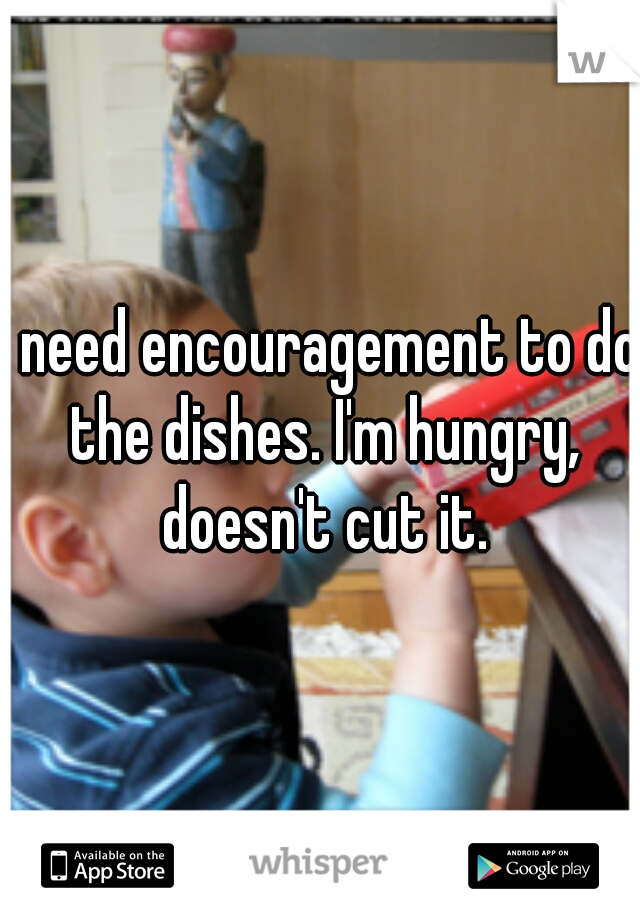 I need encouragement to do the dishes. I'm hungry, doesn't cut it.