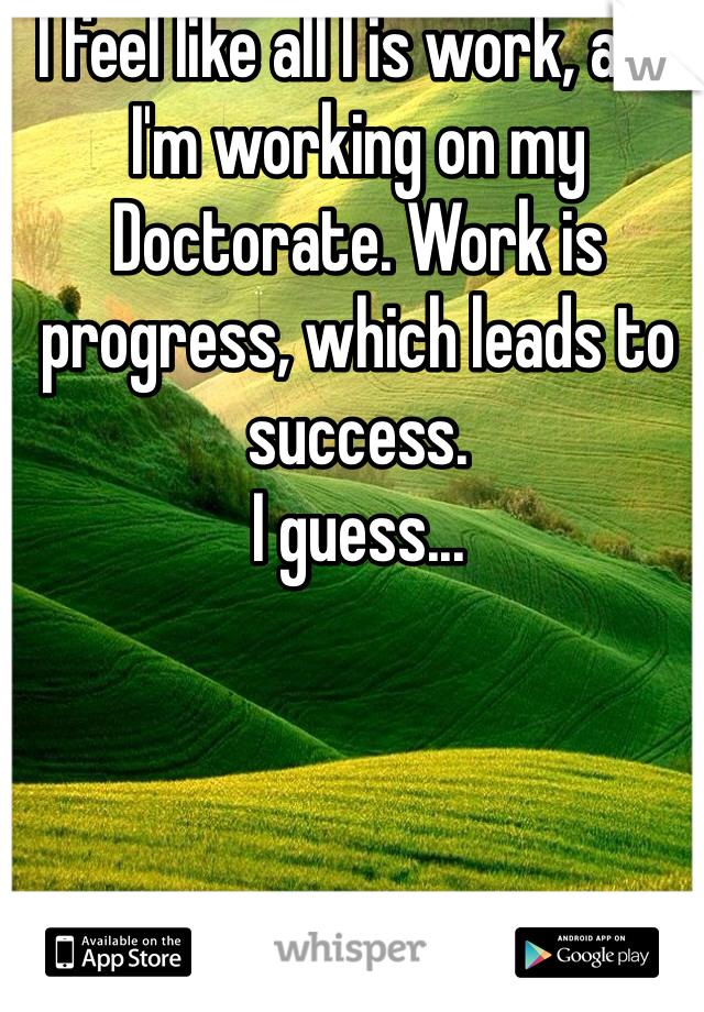 I feel like all I is work, and I'm working on my Doctorate. Work is progress, which leads to success. I guess...