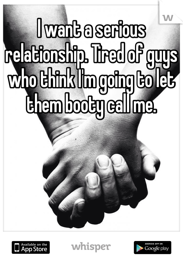 I want a serious relationship. Tired of guys who think I'm going to let them booty call me.