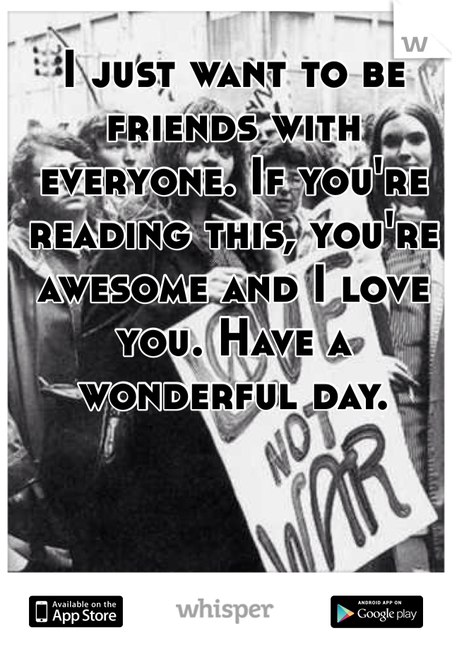 I just want to be friends with everyone. If you're reading this, you're awesome and I love you. Have a wonderful day.