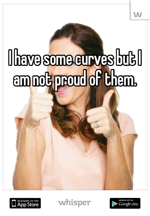 I have some curves but I am not proud of them.