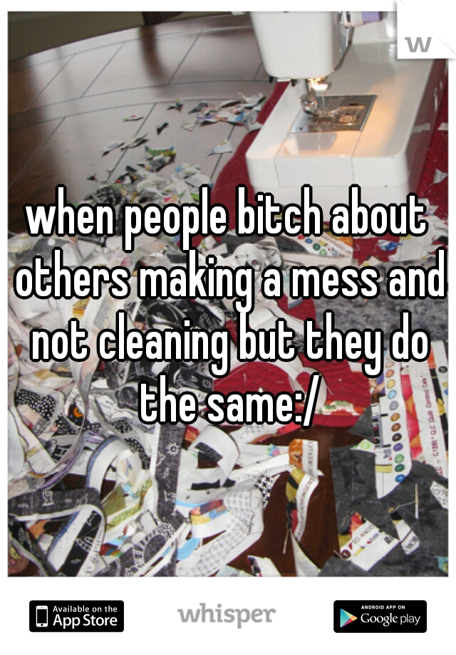 when people bitch about others making a mess and not cleaning but they do the same:/