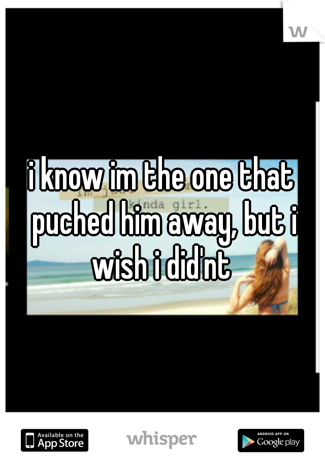 i know im the one that puched him away, but i wish i did'nt