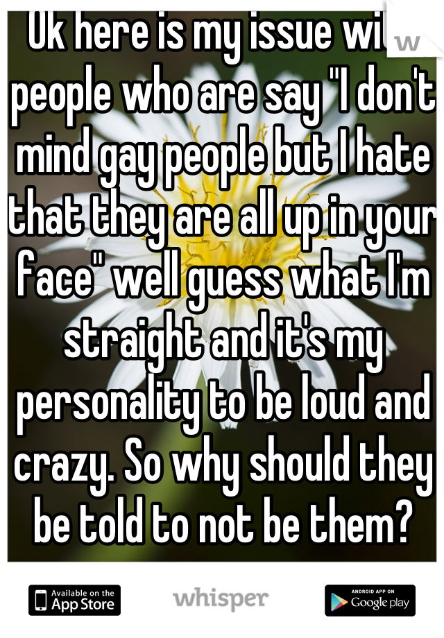 "Ok here is my issue with people who are say ""I don't mind gay people but I hate that they are all up in your face"" well guess what I'm straight and it's my personality to be loud and crazy. So why should they be told to not be them?"
