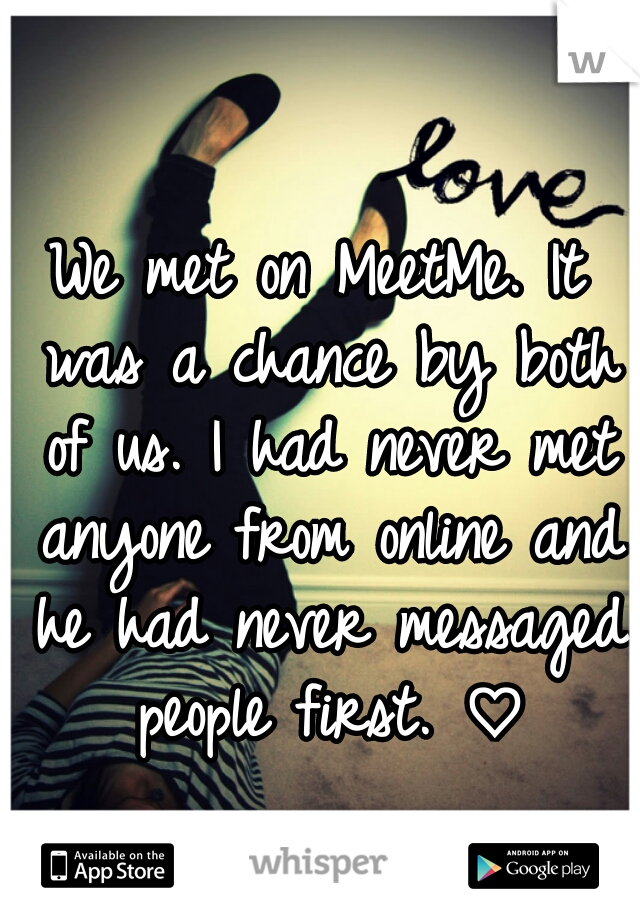 We met on MeetMe. It was a chance by both of us. I had never met anyone from online and he had never messaged people first. ♡