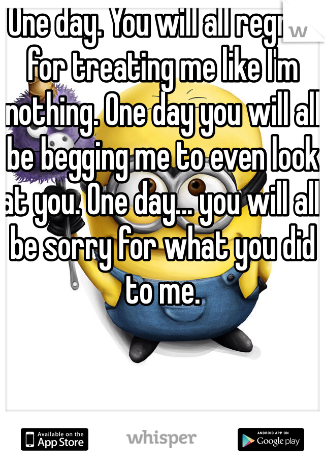 One day. You will all regret for treating me like I'm nothing. One day you will all be begging me to even look at you. One day... you will all be sorry for what you did to me.