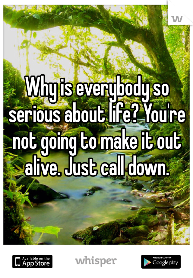 Why is everybody so serious about life? You're not going to make it out alive. Just call down.