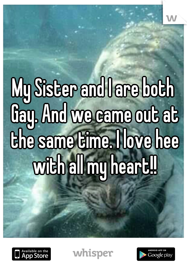 My Sister and I are both Gay. And we came out at the same time. I love hee with all my heart!!