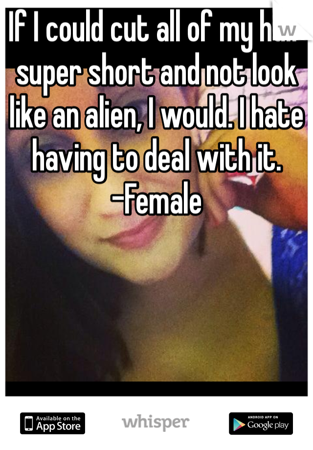 If I could cut all of my hair super short and not look like an alien, I would. I hate having to deal with it. -Female