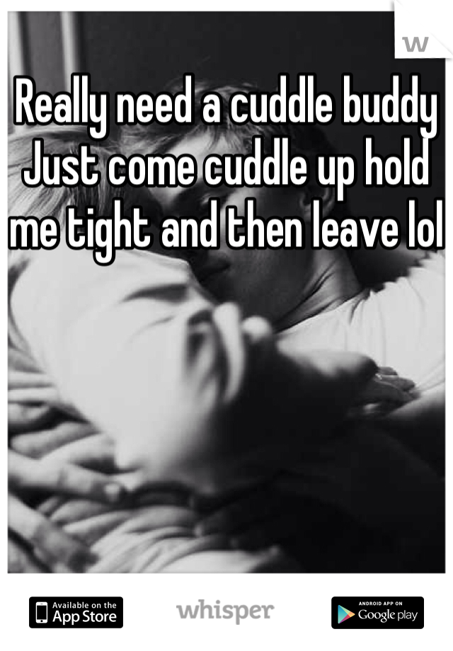 Really need a cuddle buddy  Just come cuddle up hold me tight and then leave lol