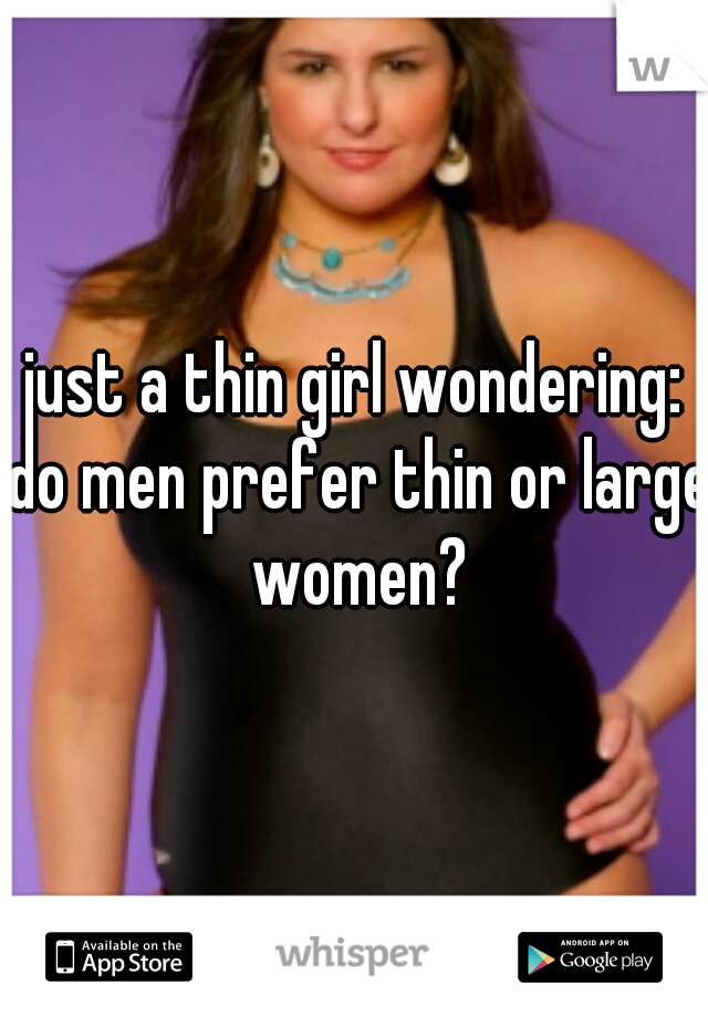 just a thin girl wondering: do men prefer thin or large women?