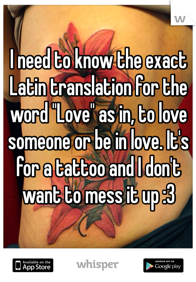 "I need to know the exact Latin translation for the word ""Love"" as in, to love someone or be in love. It's for a tattoo and I don't want to mess it up :3"
