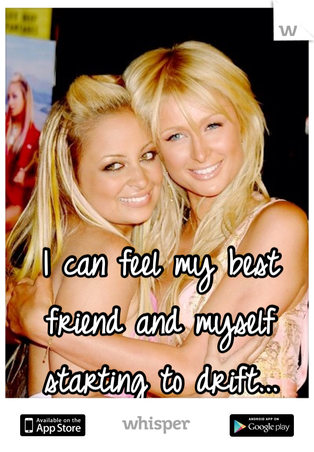 I can feel my best friend and myself starting to drift...