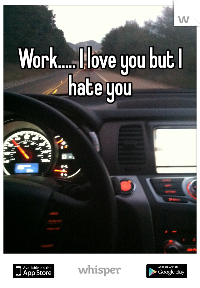 Work..... I love you but I hate you