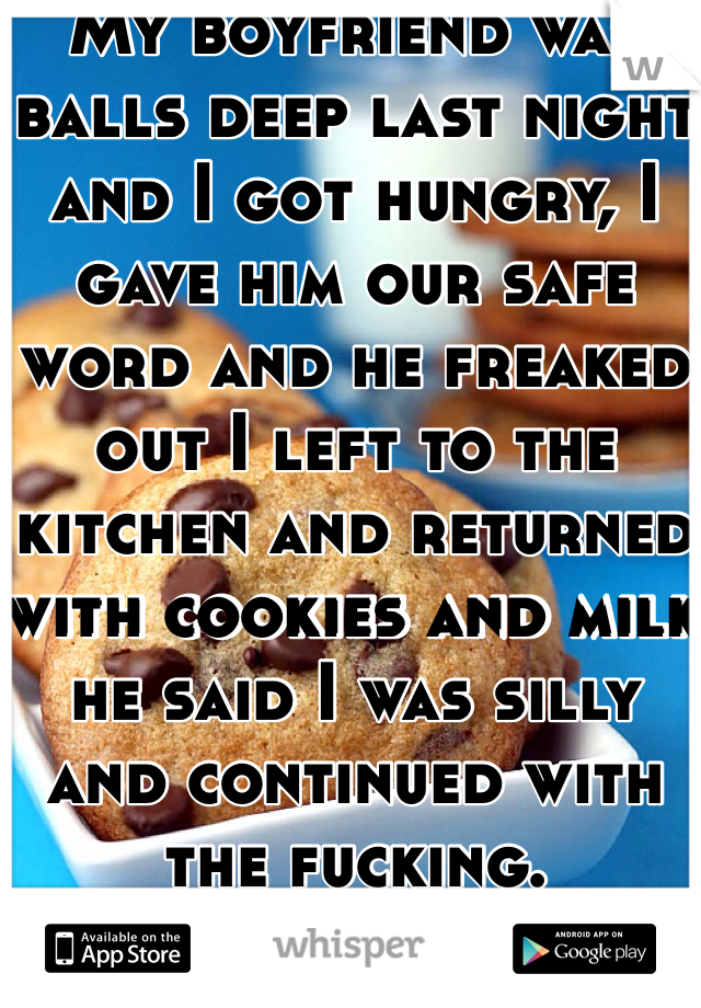 My boyfriend was balls deep last night and I got hungry, I gave him our safe word and he freaked out I left to the kitchen and returned with cookies and milk he said I was silly and continued with the fucking.