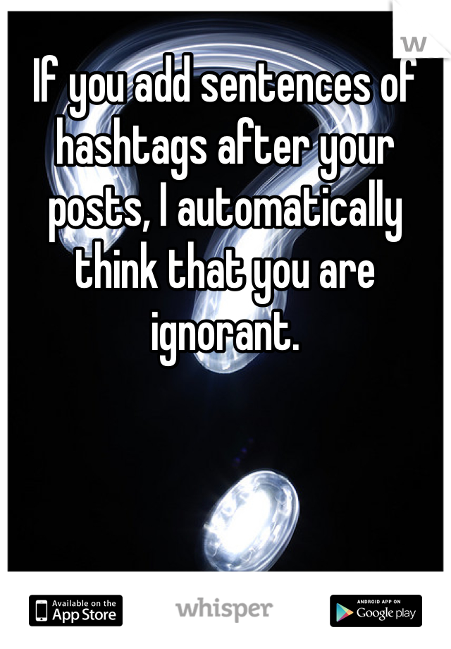 If you add sentences of hashtags after your posts, I automatically think that you are ignorant.