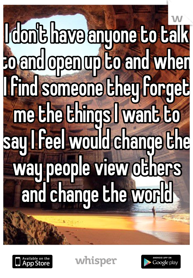 I don't have anyone to talk to and open up to and when I find someone they forget me the things I want to say I feel would change the way people view others and change the world