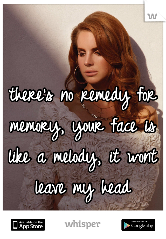 there's no remedy for memory, your face is like a melody, it wont leave my head